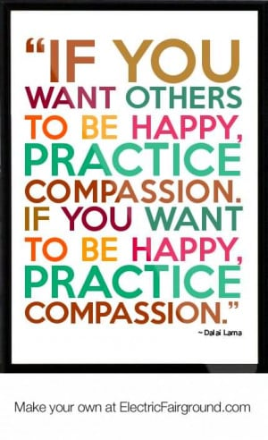 If you want others to be happy, practice compassion - Dalai Lama