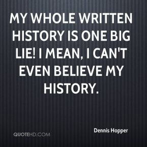 Dennis Hopper - My whole written history is one big lie! I mean, I can ...