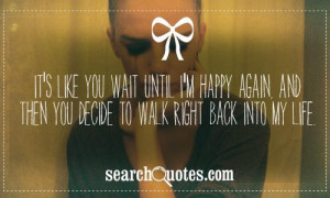 It's like you wait until I'm happy again, and then you decide to walk ...