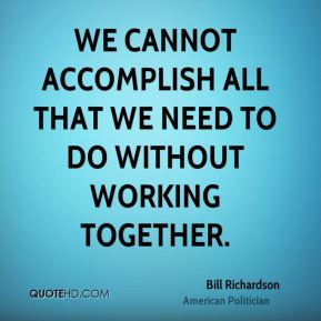 ... We cannot accomplish all that we need to do without working together