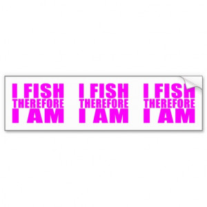 Funny Girl Fishing Quotes : I Fish Therefore I am Car Bumper Sticker