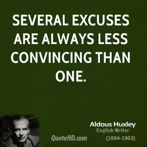 Several Excuses Are Always Less Convincing Than One. - Aldous Huxley