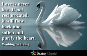 Love is never lost. If not reciprocated, it will flow back and soften ...