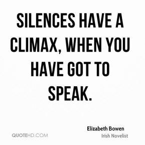Elizabeth Bowen - Silences have a climax, when you have got to speak.
