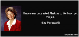 ... never once asked Alaskans to like how I got this job. - Lisa Murkowski