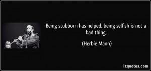 Being stubborn has helped, being selfish is not a bad thing. - Herbie ...