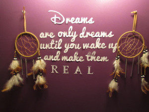 Dreams are only dreams until you wake up and make them real.