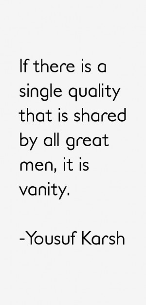 ... is a single quality that is shared by all great men, it is vanity