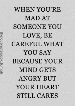 mad at someone you love be careful what you say because your mind gets ...