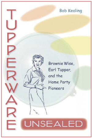 Tupperware Unsealed: Brownie Wise, Earl Tupper, and the Home Party ...