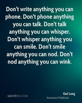 Earl Long - Don't write anything you can phone. Don't phone anything ...