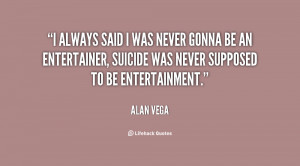always said I was never gonna be an entertainer, Suicide was never ...