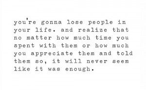 You're gonna lose people in your life. And realize that no matter how ...
