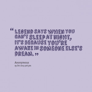 Quotes Picture: legend says when you can't sleep at night, it's ...