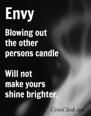 Envy. Blowing out the other persons candle will not make yours shine ...