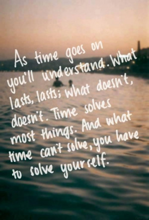 As time goes on you'll understand. What lasts, lasts; what doesn't ...