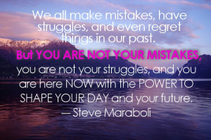 ... our past. But you are not your mistakes, you are not your struggles