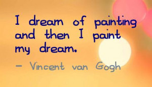 Dream of Painting and then I Paint My Dream ~ Art Quote