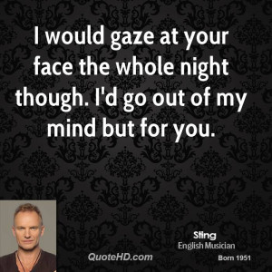 would gaze at your face the whole night though. I'd go out of my ...