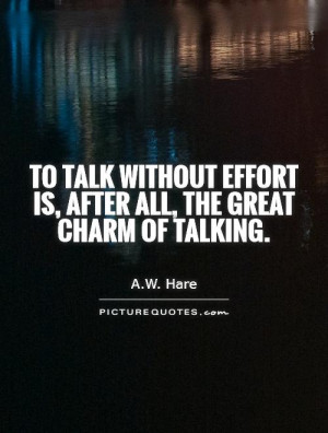 To talk without effort is, after all, the great charm of talking.