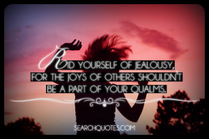 ... jealousy, for the joys of others shouldn't be a part of your qualms