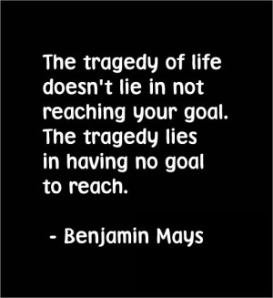 lie in not reaching your goal. The tragedy lies in having no goal ...