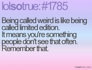 ... Called Weird Is Like Being Called Limited Edition - Advice Quotes
