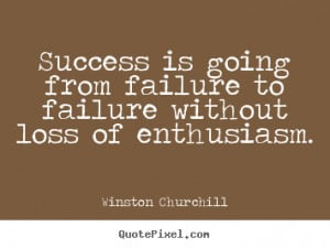 ... Failure To Failure Without Loss Of Enthusiasm ~~ Winston Churchill