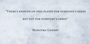 as there is GREED in this world there will always be SUFFERING! Gandhi ...
