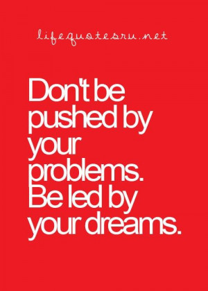 Dont be pushed by your problems be led by your dreams life quote