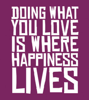 Doing what you love is where happiness lives