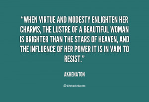 Modesty and unselfishness these are the virtues which men praise