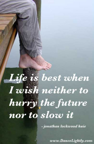 Life is best when I wish neither to hurry the future nor to slow it.