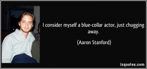 consider myself a blue-collar actor, just chugging away. - Aaron ...