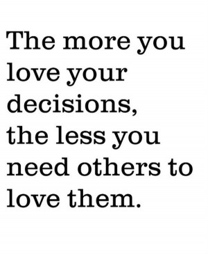 ... love-your-decisions-the-less-you-need-others-to-love-them-love-quotes