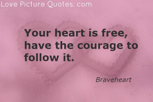 Your Heart Is Free, Have The Courage to Follow It ~ Love Quote