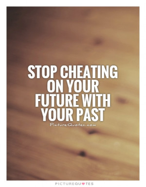 Cheating Quotes Future Quotes Past Quotes Forget The Past Quotes ...