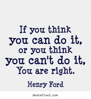 If you think you can do it, or you think you can't do it, You are ...