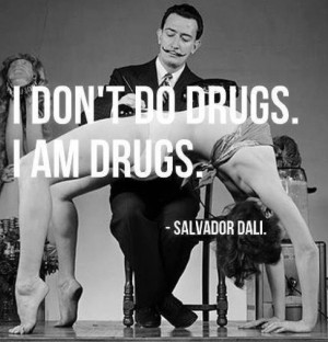 quote:I don't do drugs - Salvador Dali