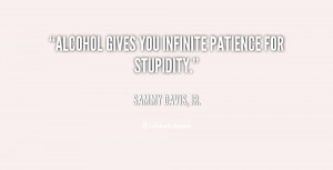 Alcohol gives you infinite patience for stupidity.""