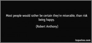 ... be certain they're miserable, than risk being happy. - Robert Anthony