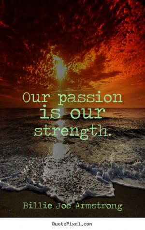 Quote about life - Our passion is our strength.