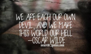 We are each our own devil, and we make this world our hell