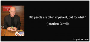 Old people are often impatient, but for what? - Jonathan Carroll