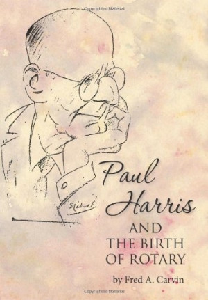 Paul Harris and the Birth of Rotary by Fred A. Carvin, http://www ...