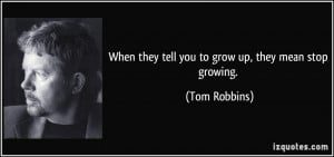 When they tell you to grow up, they mean stop growing. - Tom Robbins