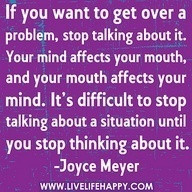 If you want to get over a problem, stop talking about it..