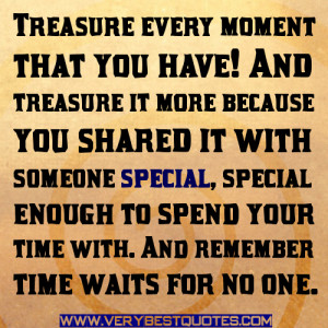 Treasure every moment that you have! And treasure it more because you ...