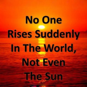 No One Rises Suddenly In The World, Not Even The Sun. - Author Unknown