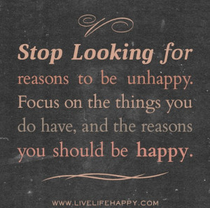 Stop looking for reasons to be unhappy. Focus on the things you do ...